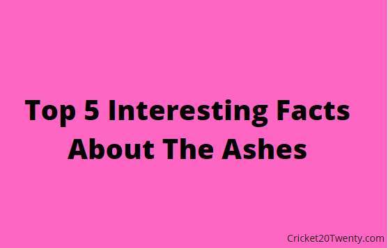 Top 5 Interesting Facts About The Ashes