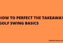 HOW TO PERFECT THE TAKEAWAY GOLF SWING BASICS